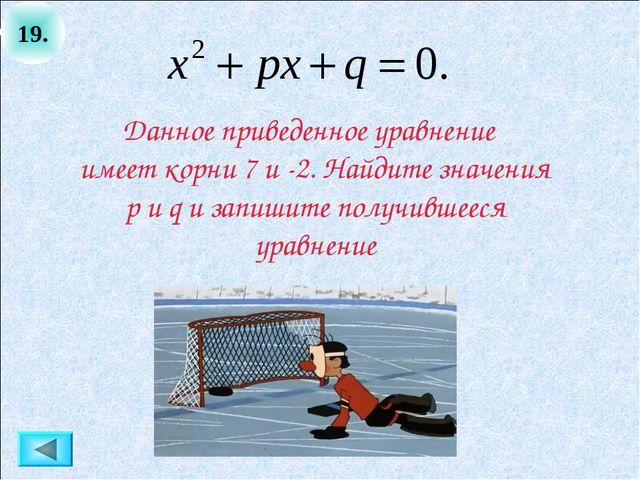 19. Данное приведенное уравнение имеет корни 7 и -2. Найдите значения p и q и...