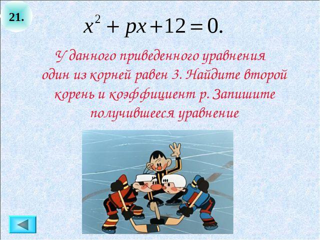 21. У данного приведенного уравнения один из корней равен 3. Найдите второй к...