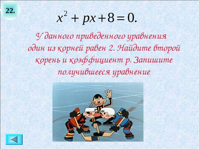 22. У данного приведенного уравнения один из корней равен 2. Найдите второй к...
