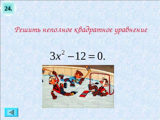 24. Решить неполное квадратное уравнение