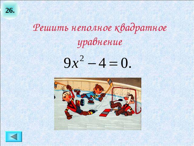 26. Решить неполное квадратное уравнение