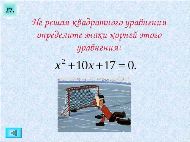 27. Не решая квадратного уравнения определите знаки корней этого уравнения: