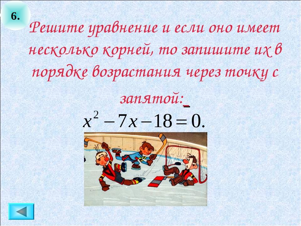 6. Решите уравнение и если оно имеет несколько корней, то запишите их в поряд...