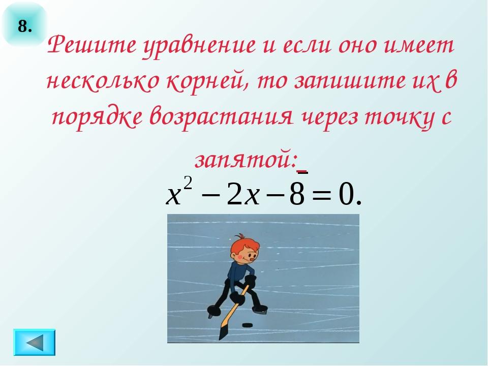 8. Решите уравнение и если оно имеет несколько корней, то запишите их в поряд...