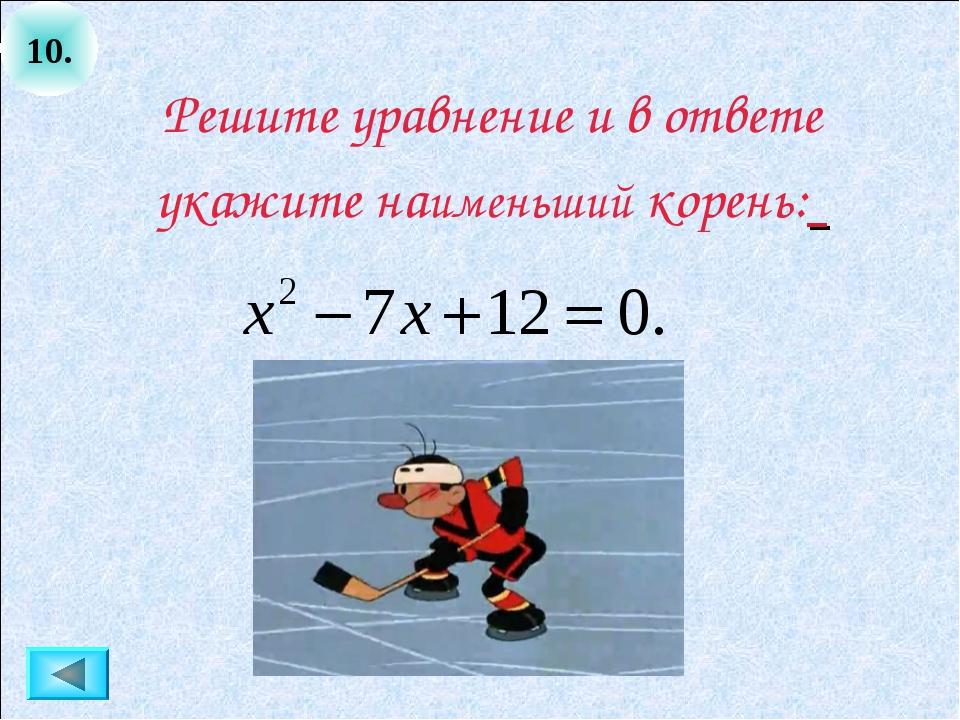 10. Решите уравнение и в ответе укажите наименьший корень: