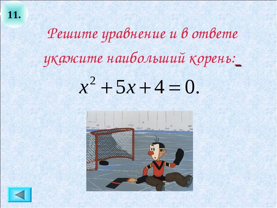 11. Решите уравнение и в ответе укажите наибольший корень: