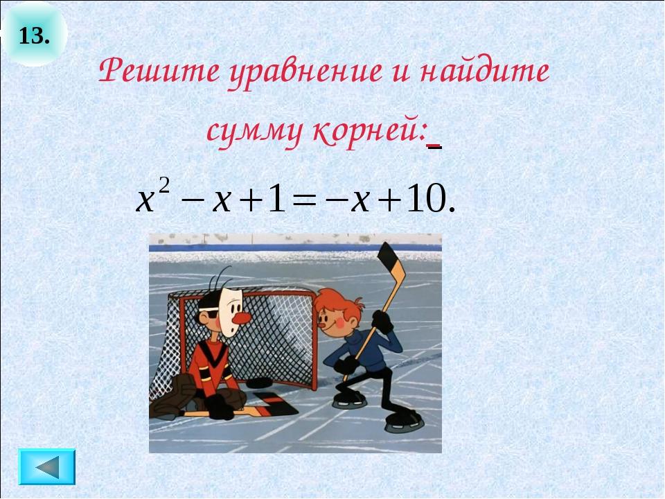 13. Решите уравнение и найдите сумму корней: