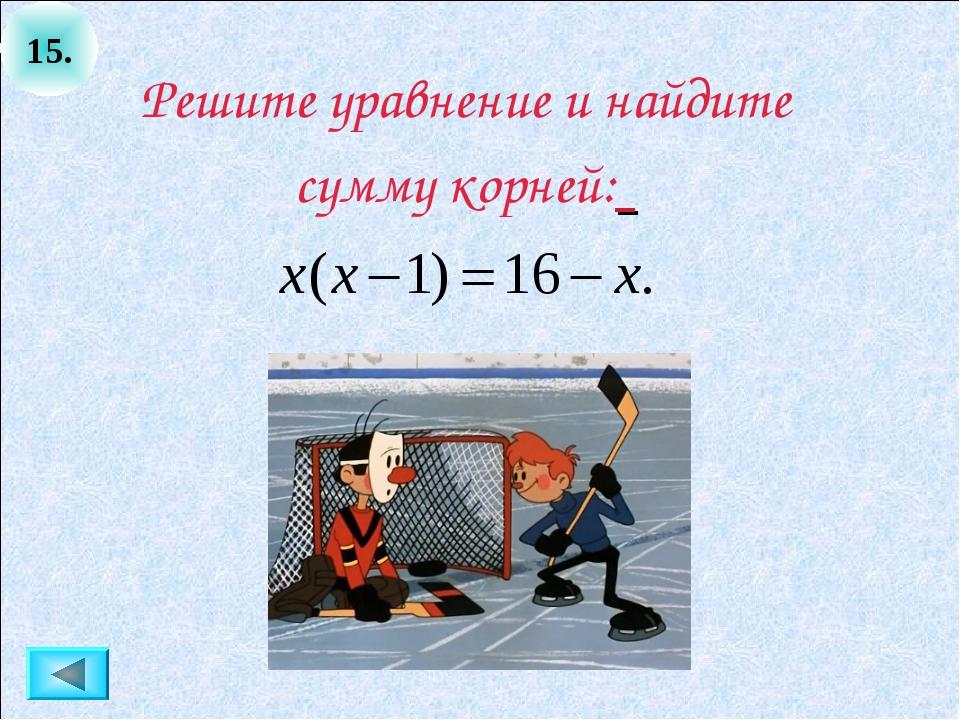 15. Решите уравнение и найдите сумму корней: