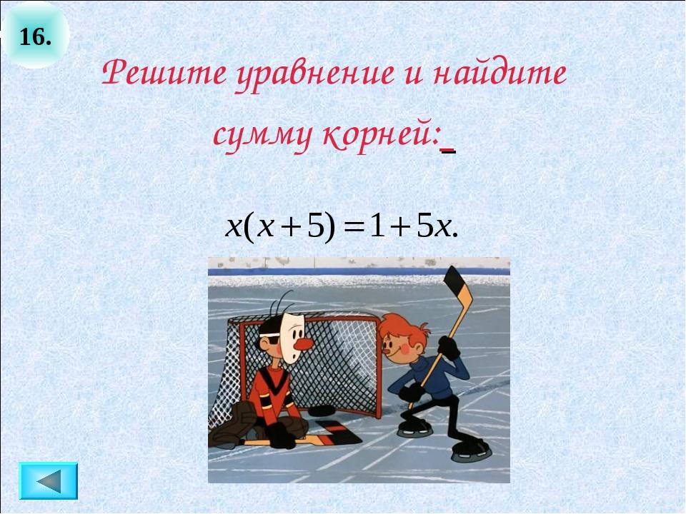 16. Решите уравнение и найдите сумму корней: