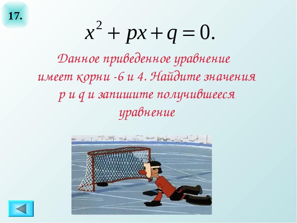17. Данное приведенное уравнение имеет корни -6 и 4. Найдите значения p и q и...
