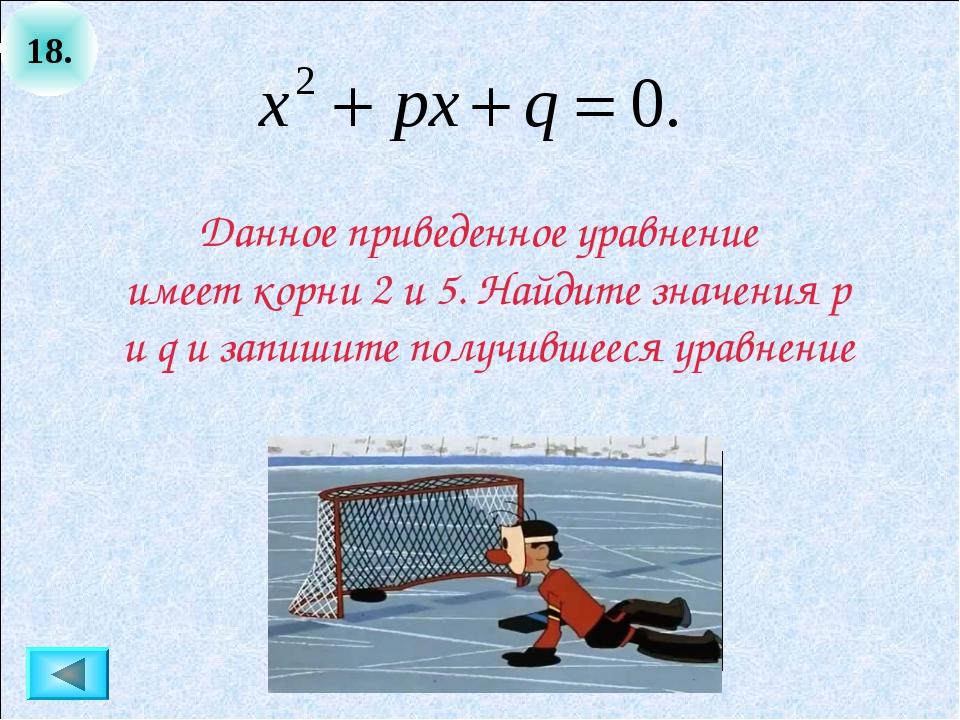 18. Данное приведенное уравнение имеет корни 2 и 5. Найдите значения p и q и...