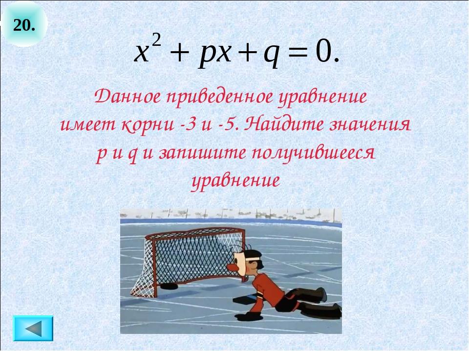 20. Данное приведенное уравнение имеет корни -3 и -5. Найдите значения p и q...