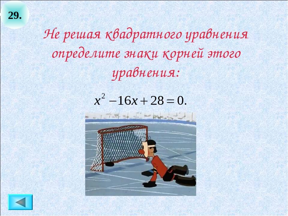 29. Не решая квадратного уравнения определите знаки корней этого уравнения: