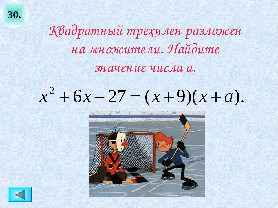 30. Квадратный трехчлен разложен на множители. Найдите значение числа а.