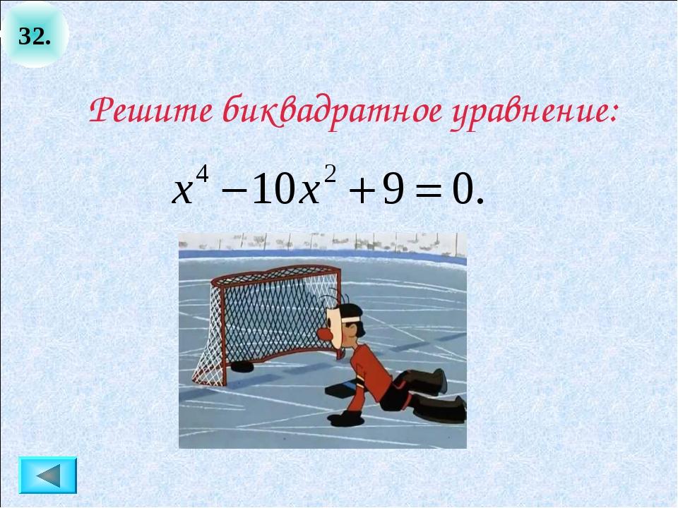32. Решите биквадратное уравнение: