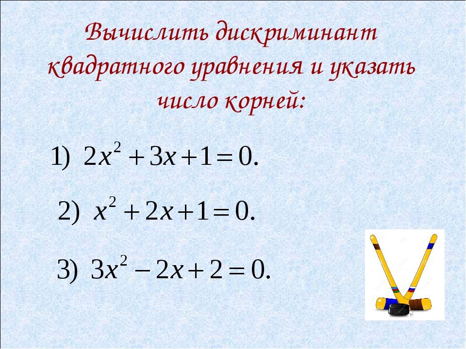 Вычислить дискриминант квадратного уравнения и указать число корней: