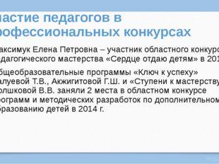 Участие педагогов в профессиональных конкурсах Максимук Елена Петровна – учас