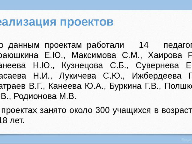 Реализация проектов По данным проектам работали 14 педагогов: Краюшкина Е.Ю.,...