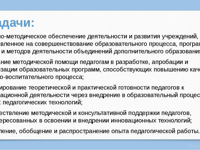 Задачи: Научно-методическое обеспечение деятельности и развития учреждений, н...
