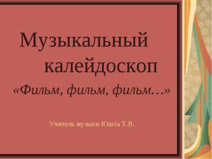 Музыкальный калейдоскоп «Фильм, фильм, фильм…» Учитель музыки Юшта Т.В.