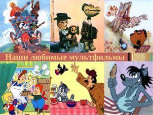 Наши любимые мультфильмы