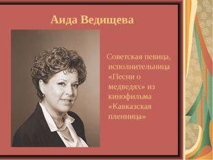 Аида Ведищева Советская певица, исполнительница «Песни о медведях» из кинофил