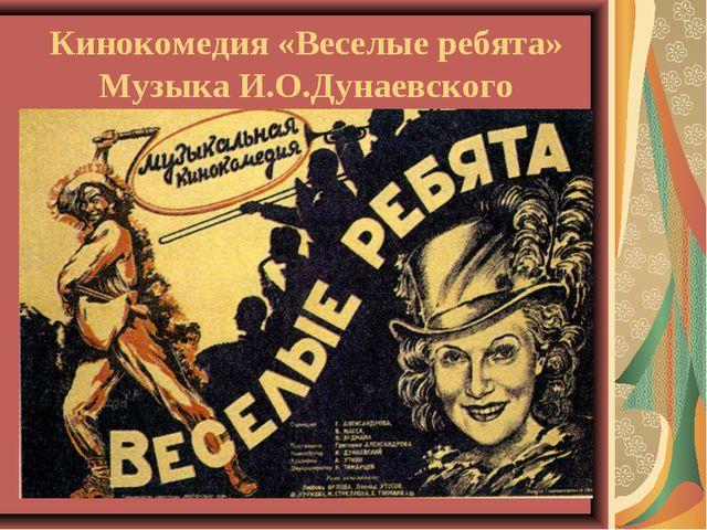 Кинокомедия «Веселые ребята» Музыка И.О.Дунаевского
