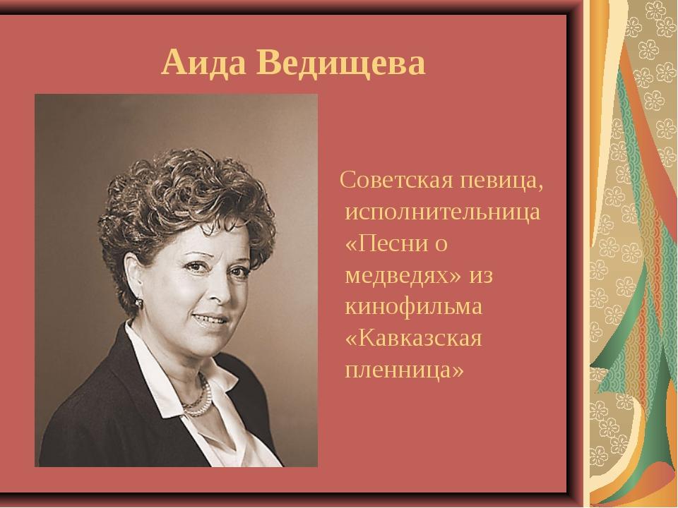Аида Ведищева Советская певица, исполнительница «Песни о медведях» из кинофил...
