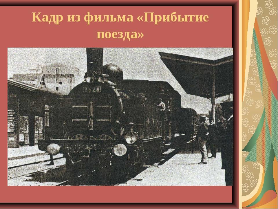 Кадр из фильма «Прибытие поезда»