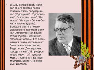 В 1930-е Исаковский напи-сал много текстов песен, ставших очень популярны-ми: