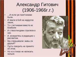 Александр Гитович (1906-1966г.г.) …И если уж газетчиками были, И звали в бой