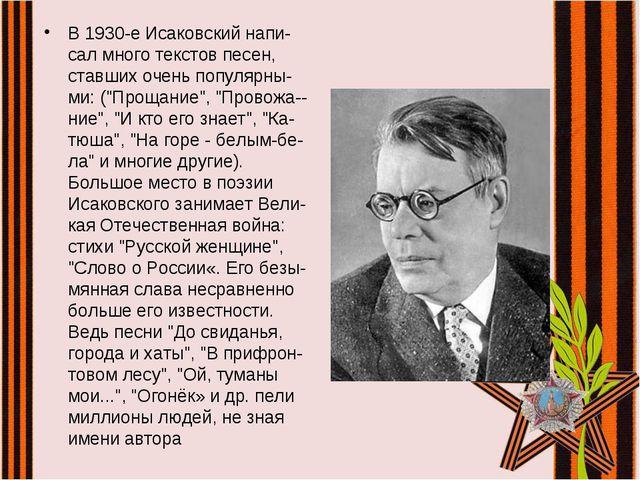 В 1930-е Исаковский напи-сал много текстов песен, ставших очень популярны-ми:...