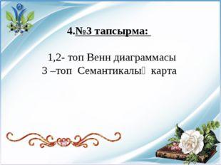 4.№3 тапсырма: 1,2- топ Венн диаграммасы 3 –топ Семантикалық карта