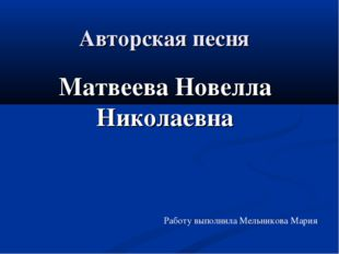 Авторская песня Матвеева Новелла Николаевна Работу выполнила Мельникова Мария