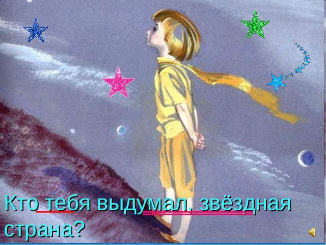 Кто тебя выдумал, звёздная страна?