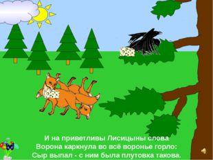 И на приветливы Лисицыны слова Ворона каркнула во всё воронье горло: Сыр вып