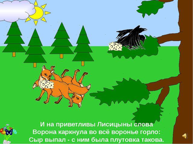 И на приветливы Лисицыны слова Ворона каркнула во всё воронье горло: Сыр вып...