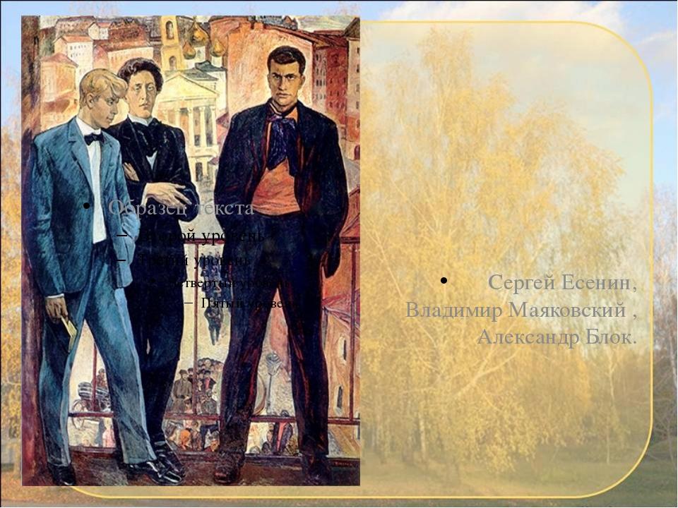 Сергей Есенин, Владимир Маяковский , Александр Блок.