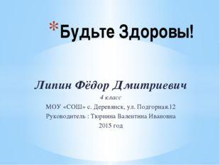 Липин Фёдор Дмитриевич 4 класс МОУ «СОШ» с. Деревянск, ул. Подгорная.12 Руков
