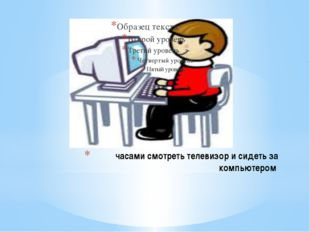 часами смотреть телевизор и сидеть за компьютером