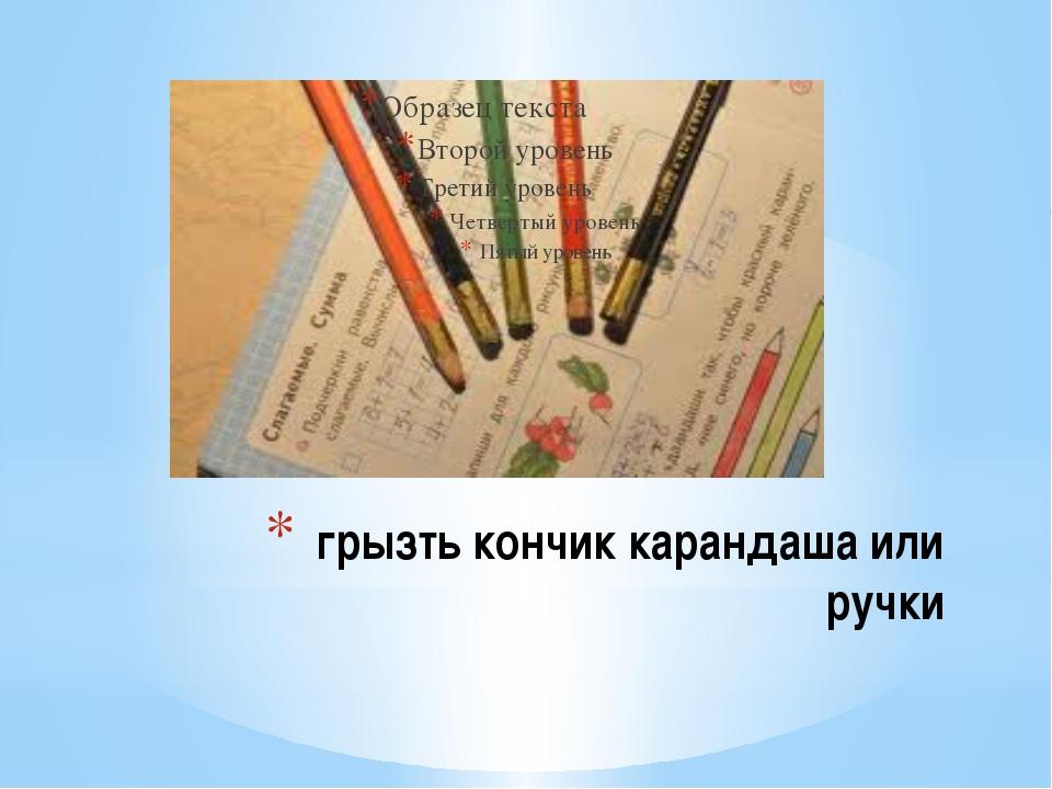 грызть кончик карандаша или ручки