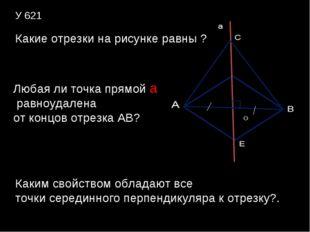 У 621 Какие отрезки на рисунке равны ? Любая ли точка прямой а равноудалена о