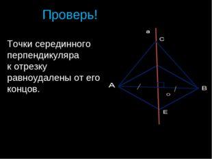 Проверь! Точки серединного перпендикуляра к отрезку равноудалены от его концо