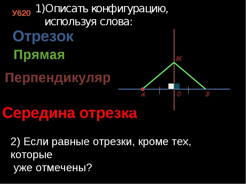 У620 Описать конфигурацию, используя слова: Отрезок Прямая Перпендикуляр Сере...