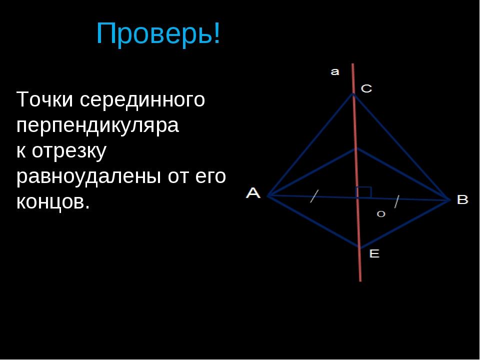 Проверь! Точки серединного перпендикуляра к отрезку равноудалены от его концо...