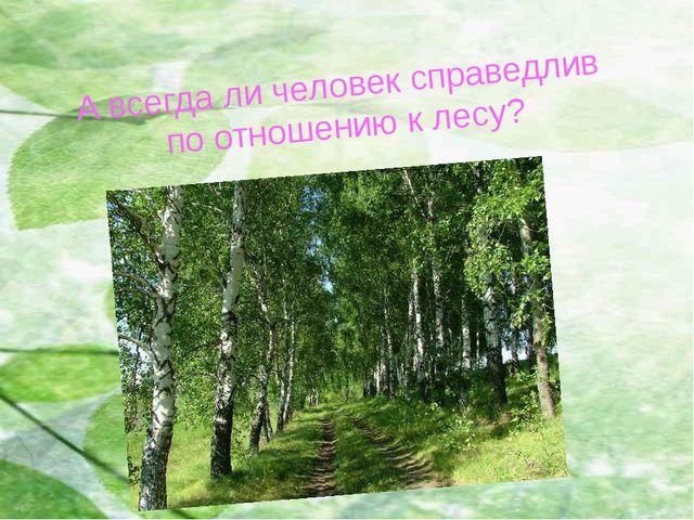 А всегда ли человек справедлив по отношению к лесу?