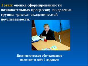 I этап: оценка сформированности познавательных процессов; выделение группы «