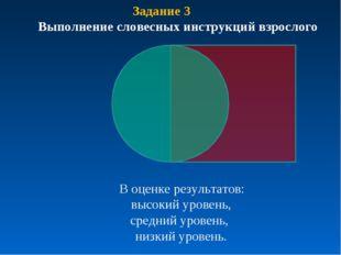 Задание 3 Выполнение словесных инструкций взрослого В оценке результатов: выс