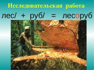 лес/ + руб/ = лесоруб Исследовательская работа