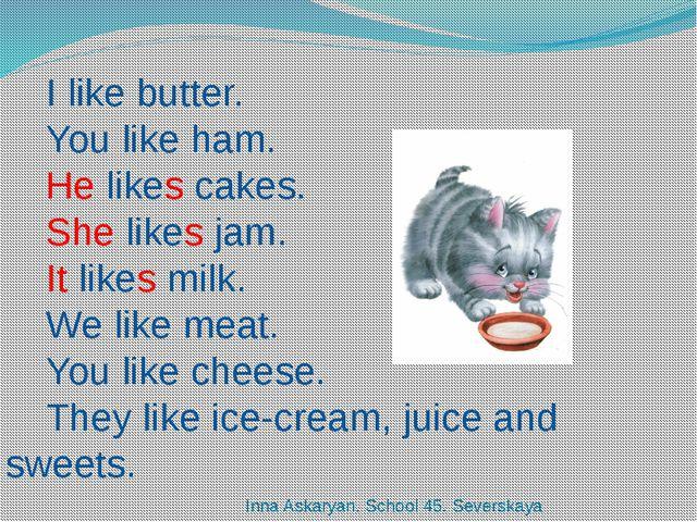 I like butter. You like ham. He likes cakes. She likes jam. It likes milk. We...